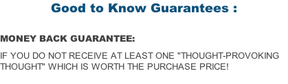 "Good to Know Guarantees :  MONEY BACK GUARANTEE:  if you do not receive at least one ""Thought-Provoking Thought"" which is worth the purchase price!"